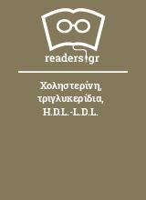 Χοληστερίνη, τριγλυκερίδια, H.D.L.-L.D.L.
